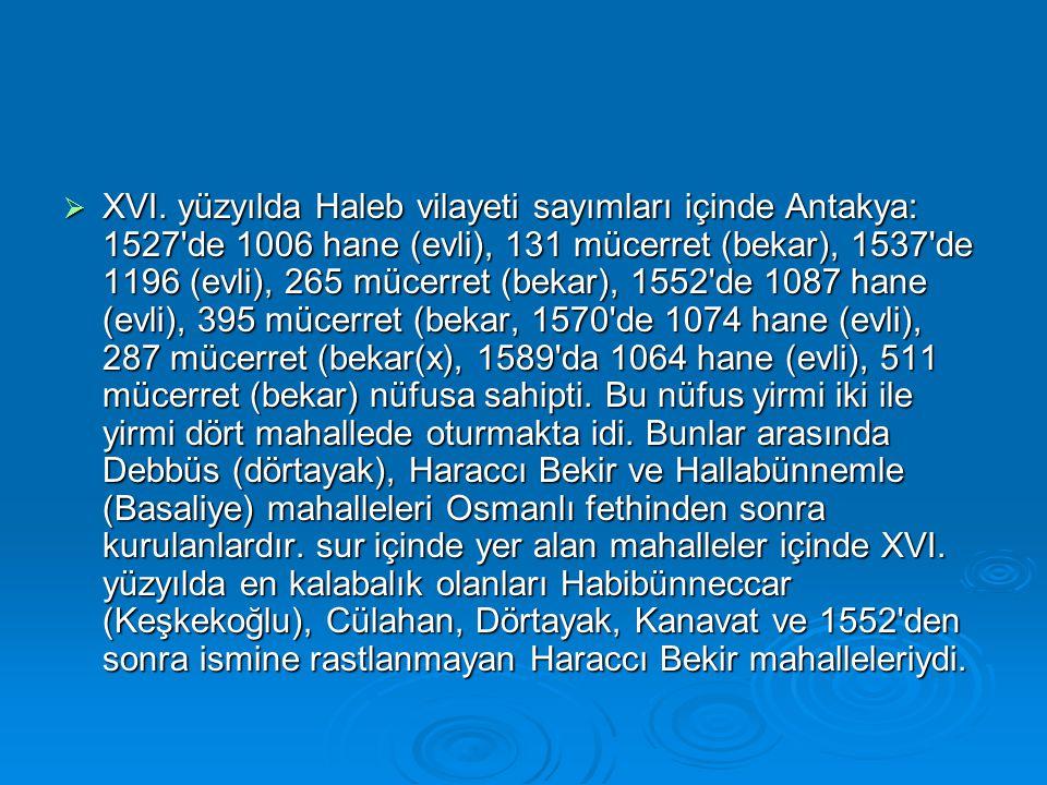  XVI. yüzyılda Haleb vilayeti sayımları içinde Antakya: 1527'de 1006 hane (evli), 131 mücerret (bekar), 1537'de 1196 (evli), 265 mücerret (bekar), 15