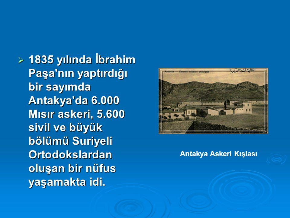  1835 yılında İbrahim Paşa nın yaptırdığı bir sayımda Antakya da 6.000 Mısır askeri, 5.600 sivil ve büyük bölümü Suriyeli Ortodokslardan oluşan bir nüfus yaşamakta idi.