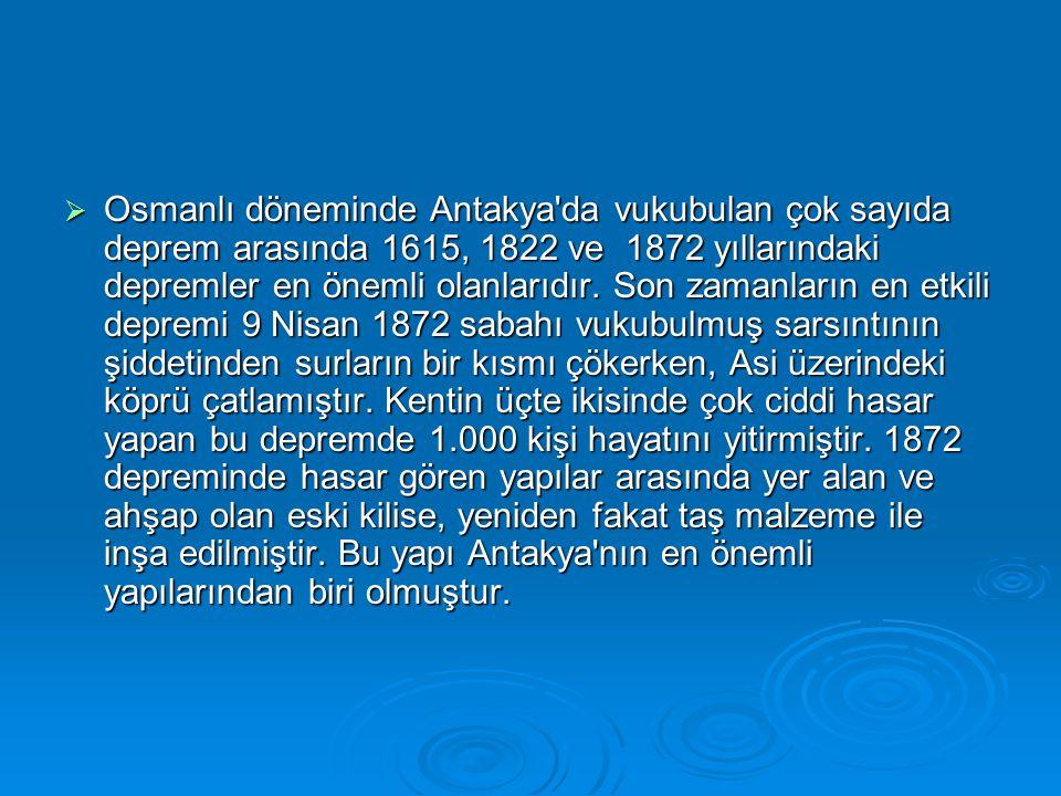  Osmanlı döneminde Antakya'da vukubulan çok sayıda deprem arasında 1615, 1822 ve 1872 yıllarındaki depremler en önemli olanlarıdır. Son zamanların en