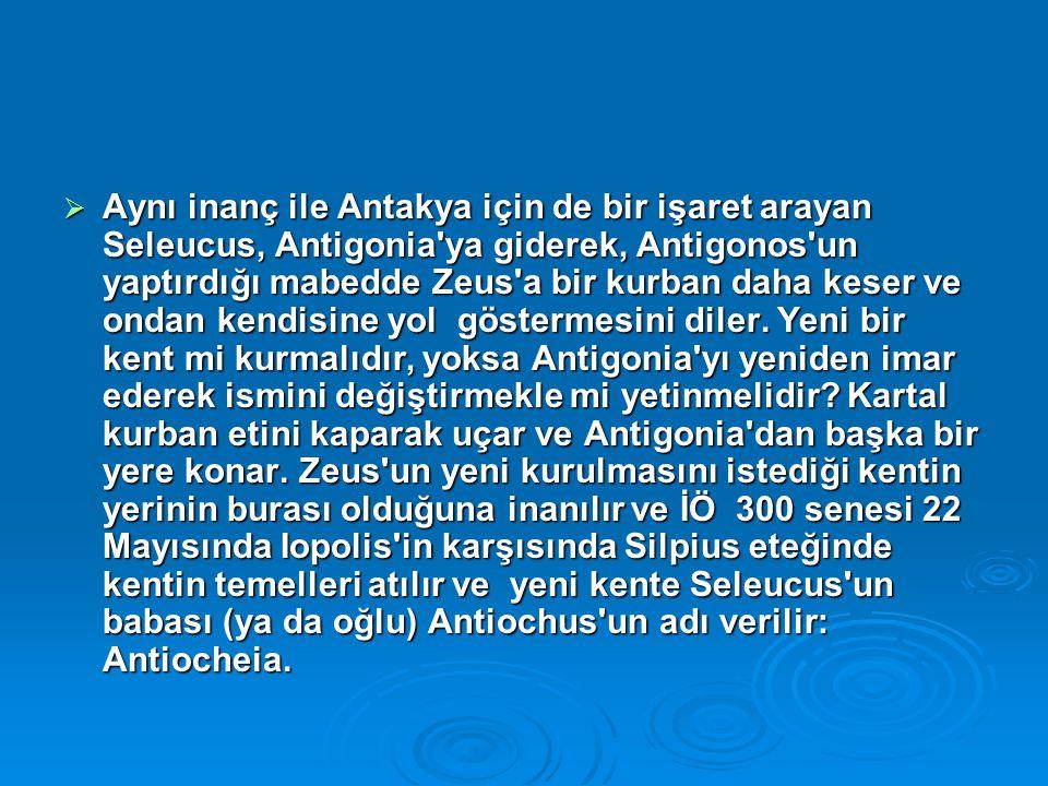  Aynı inanç ile Antakya için de bir işaret arayan Seleucus, Antigonia'ya giderek, Antigonos'un yaptırdığı mabedde Zeus'a bir kurban daha keser ve ond