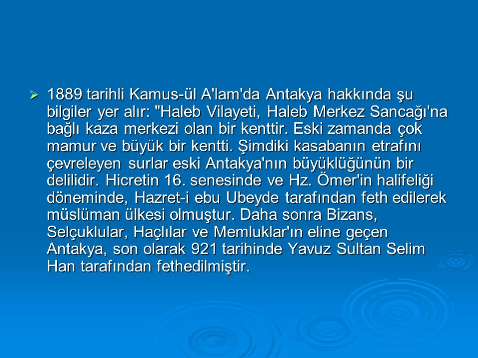  1889 tarihli Kamus-ül A lam da Antakya hakkında şu bilgiler yer alır: Haleb Vilayeti, Haleb Merkez Sancağı na bağlı kaza merkezi olan bir kenttir.