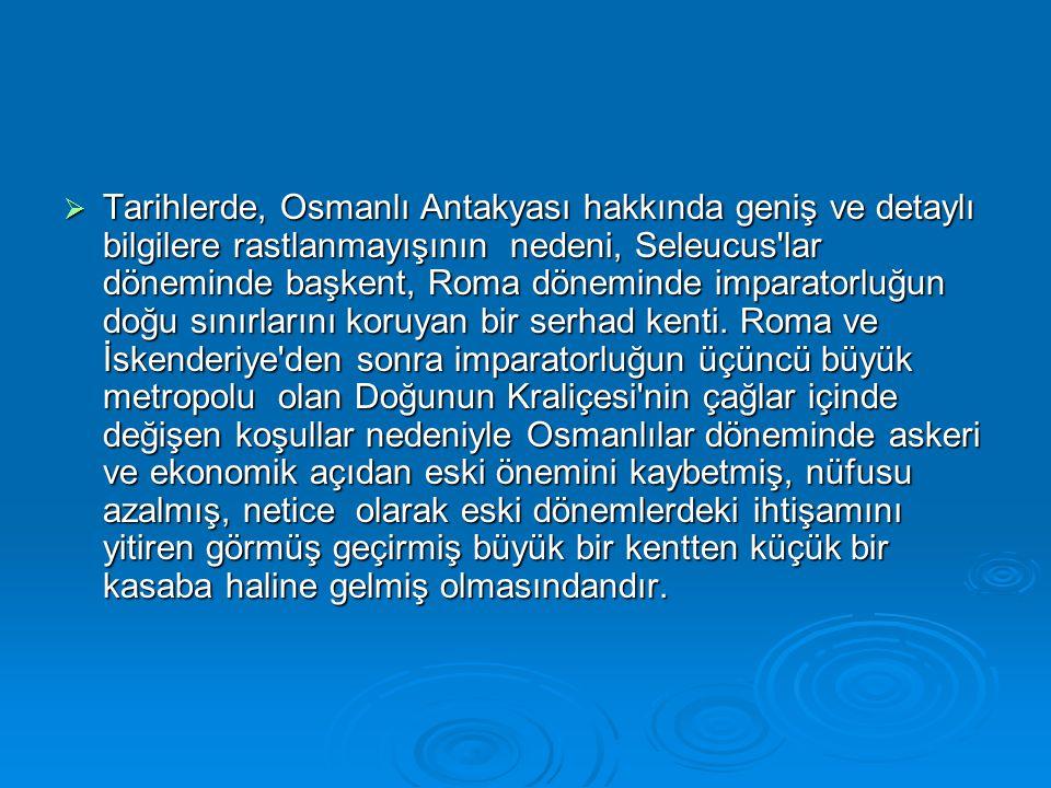  Tarihlerde, Osmanlı Antakyası hakkında geniş ve detaylı bilgilere rastlanmayışının nedeni, Seleucus lar döneminde başkent, Roma döneminde imparatorluğun doğu sınırlarını koruyan bir serhad kenti.