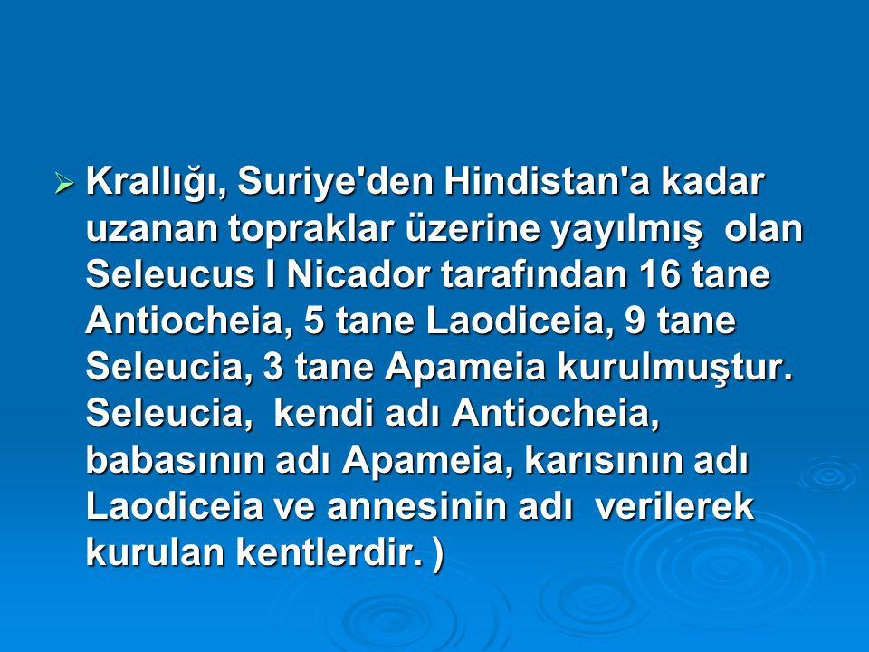  Krallığı, Suriye den Hindistan a kadar uzanan topraklar üzerine yayılmış olan Seleucus I Nicador tarafından 16 tane Antiocheia, 5 tane Laodiceia, 9 tane Seleucia, 3 tane Apameia kurulmuştur.