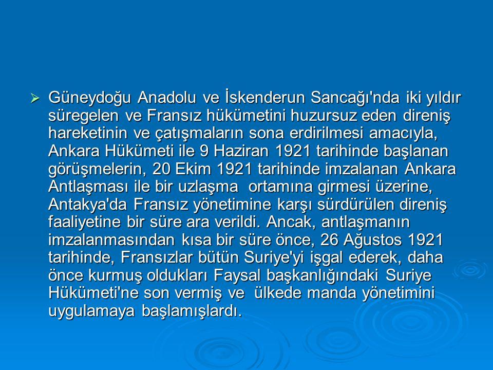  Güneydoğu Anadolu ve İskenderun Sancağı nda iki yıldır süregelen ve Fransız hükümetini huzursuz eden direniş hareketinin ve çatışmaların sona erdirilmesi amacıyla, Ankara Hükümeti ile 9 Haziran 1921 tarihinde başlanan görüşmelerin, 20 Ekim 1921 tarihinde imzalanan Ankara Antlaşması ile bir uzlaşma ortamına girmesi üzerine, Antakya da Fransız yönetimine karşı sürdürülen direniş faaliyetine bir süre ara verildi.