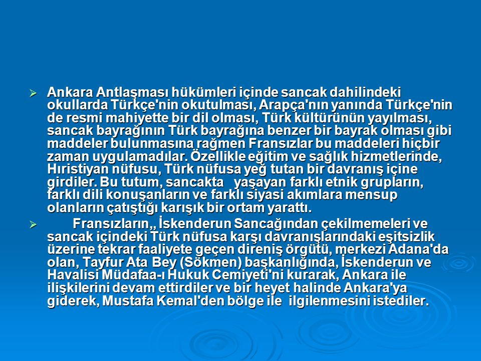  Ankara Antlaşması hükümleri içinde sancak dahilindeki okullarda Türkçe nin okutulması, Arapça nın yanında Türkçe nin de resmi mahiyette bir dil olması, Türk kültürünün yayılması, sancak bayrağının Türk bayrağına benzer bir bayrak olması gibi maddeler bulunmasına rağmen Fransızlar bu maddeleri hiçbir zaman uygulamadılar.