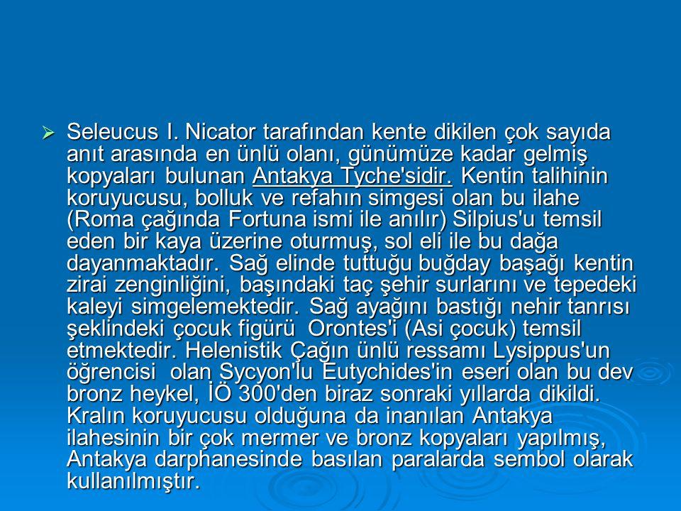  Seleucus I. Nicator tarafından kente dikilen çok sayıda anıt arasında en ünlü olanı, günümüze kadar gelmiş kopyaları bulunan Antakya Tyche'sidir. Ke