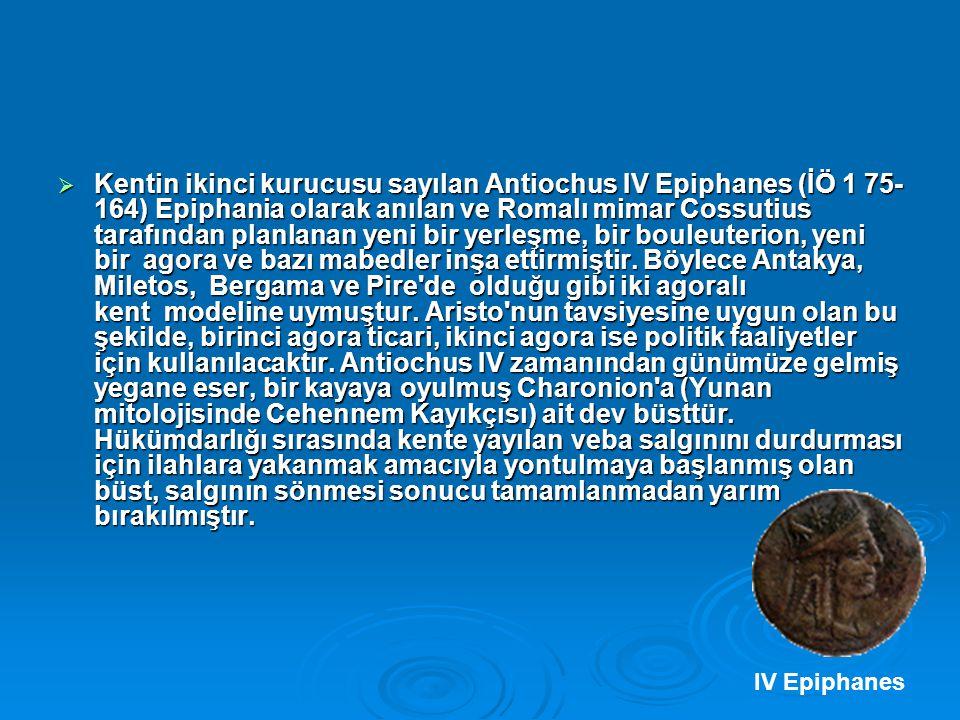  Kentin ikinci kurucusu sayılan Antiochus IV Epiphanes (İÖ 1 75- 164) Epiphania olarak anılan ve Romalı mimar Cossutius tarafından planlanan yeni bir yerleşme, bir bouleuterion, yeni bir agora ve bazı mabedler inşa ettirmiştir.