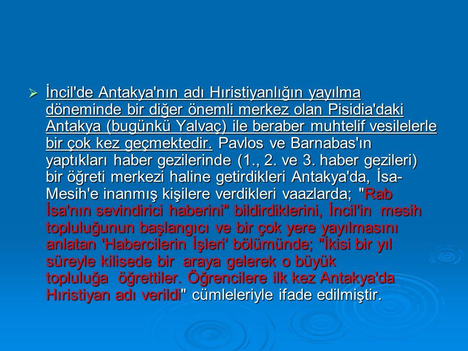 İncil de Antakya nın adı Hıristiyanlığın yayılma döneminde bir diğer önemli merkez olan Pisidia daki Antakya (bugünkü Yalvaç) ile beraber muhtelif vesilelerle bir çok kez geçmektedir.