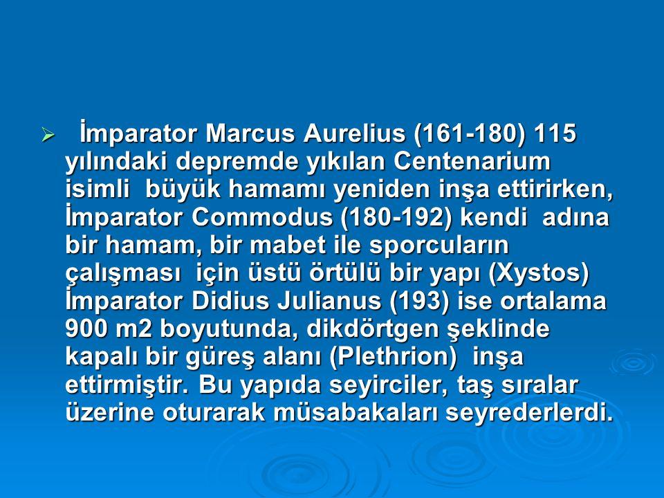  İmparator Marcus Aurelius (161-180) 115 yılındaki depremde yıkılan Centenarium isimli büyük hamamı yeniden inşa ettirirken, İmparator Commodus (180-192) kendi adına bir hamam, bir mabet ile sporcuların çalışması için üstü örtülü bir yapı (Xystos) İmparator Didius Julianus (193) ise ortalama 900 m2 boyutunda, dikdörtgen şeklinde kapalı bir güreş alanı (Plethrion) inşa ettirmiştir.
