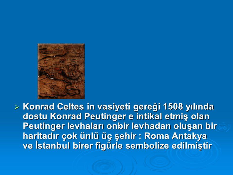  Konrad Celtes in vasiyeti gereği 1508 yılında dostu Konrad Peutinger e intikal etmiş olan Peutinger levhaları onbir levhadan oluşan bir haritadır çok ünlü üç şehir : Roma Antakya ve İstanbul birer figürle sembolize edilmiştir