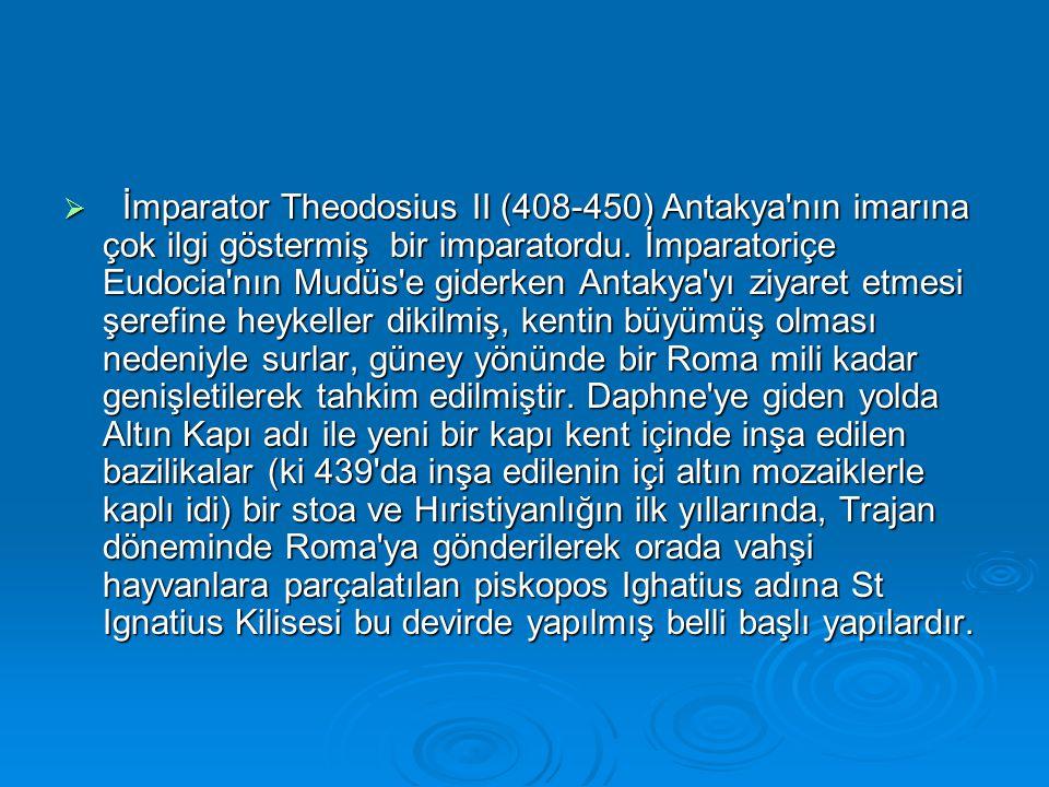  İmparator Theodosius II (408-450) Antakya'nın imarına çok ilgi göstermiş bir imparatordu. İmparatoriçe Eudocia'nın Mudüs'e giderken Antakya'yı ziyar