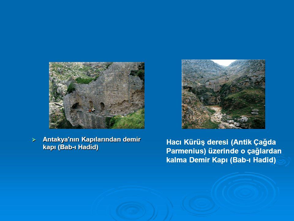 Antakya'nın Kapılarından demir kapı (Bab-ı Hadid) Hacı Kürüş deresi (Antik Çağda Parmenius) üzerinde o çağlardan kalma Demir Kapı (Bab-ı Hadid)