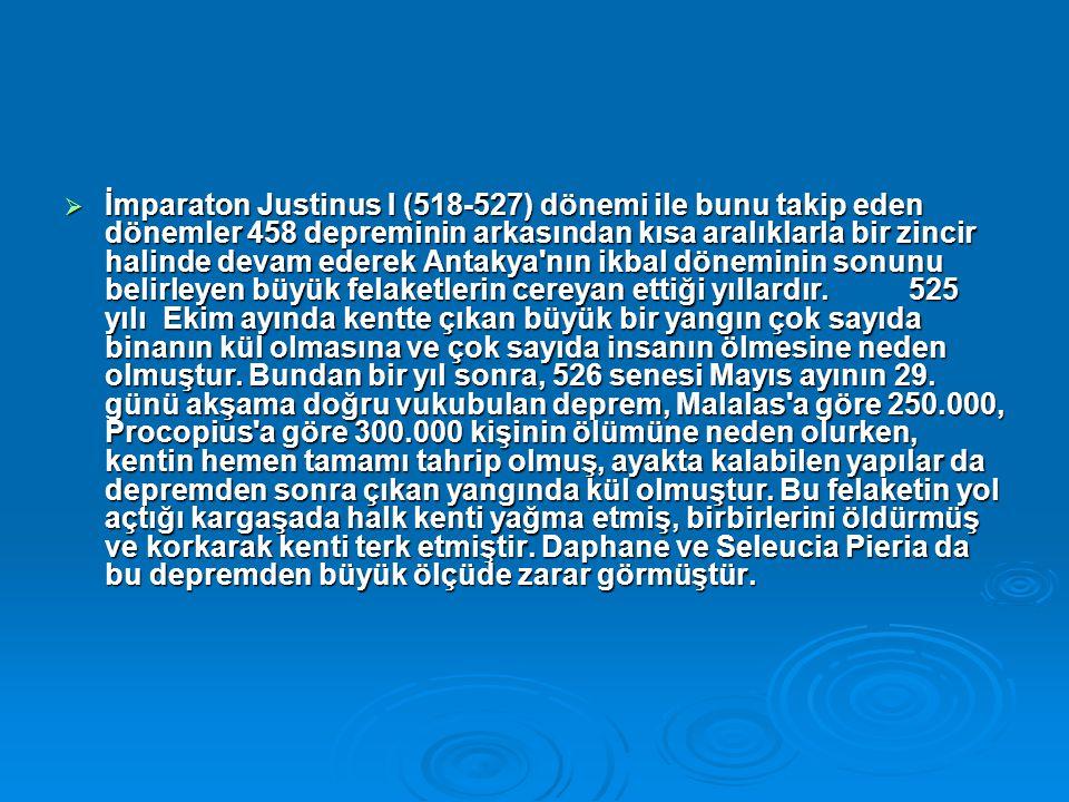  İmparaton Justinus I (518-527) dönemi ile bunu takip eden dönemler 458 depreminin arkasından kısa aralıklarla bir zincir halinde devam ederek Antakya nın ikbal döneminin sonunu belirleyen büyük felaketlerin cereyan ettiği yıllardır.
