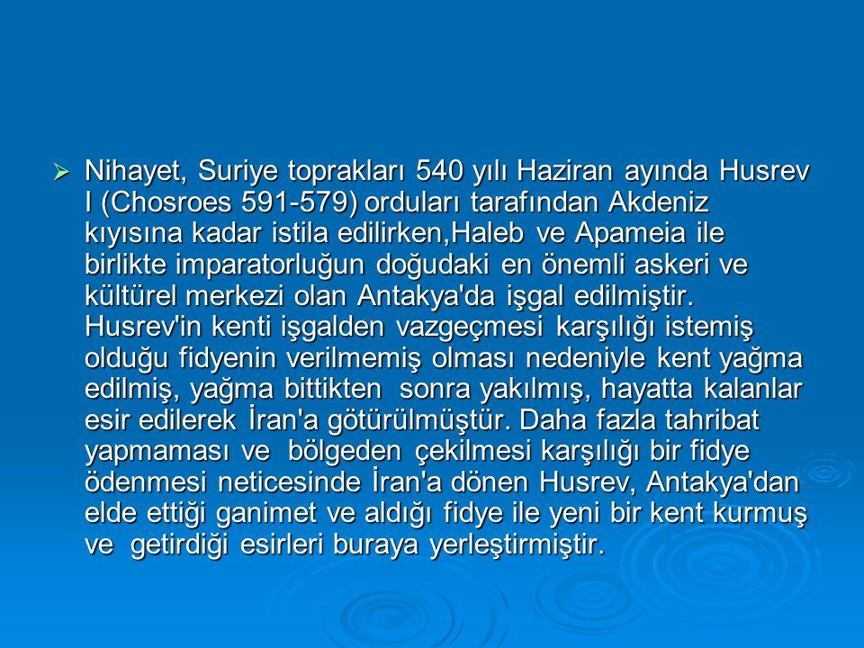  Nihayet, Suriye toprakları 540 yılı Haziran ayında Husrev I (Chosroes 591-579) orduları tarafından Akdeniz kıyısına kadar istila edilirken,Haleb ve