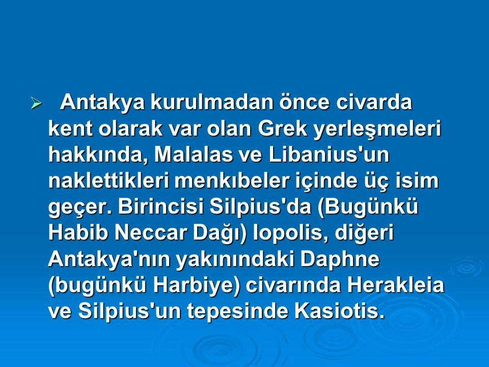  Antakya kurulmadan önce civarda kent olarak var olan Grek yerleşmeleri hakkında, Malalas ve Libanius'un naklettikleri menkıbeler içinde üç isim geçe