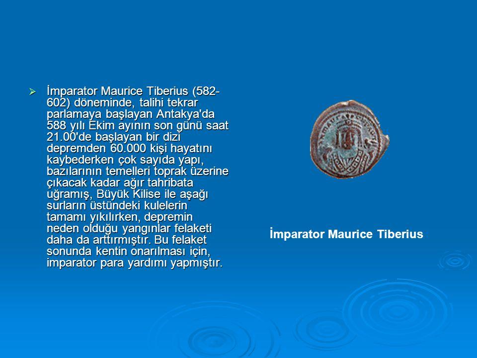  İmparator Maurice Tiberius (582- 602) döneminde, talihi tekrar parlamaya başlayan Antakya da 588 yılı Ekim ayının son günü saat 21.00 de başlayan bir dizi depremden 60.000 kişi hayatını kaybederken çok sayıda yapı, bazılarının temelleri toprak üzerine çıkacak kadar ağır tahribata uğramış, Büyük Kilise ile aşağı surların üstündeki kulelerin tamamı yıkılırken, depremin neden olduğu yangınlar felaketi daha da arttırmıştır.