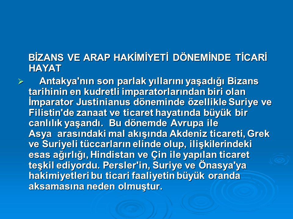 BİZANS VE ARAP HAKİMİYETİ DÖNEMİNDE TİCARİ HAYAT BİZANS VE ARAP HAKİMİYETİ DÖNEMİNDE TİCARİ HAYAT  Antakya'nın son parlak yıllarını yaşadığı Bizans t