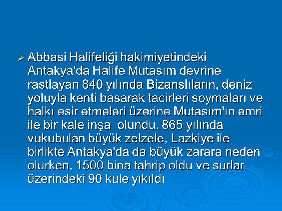  Abbasi Halifeliği hakimiyetindeki Antakya da Halife Mutasım devrine rastlayan 840 yılında Bizanslıların, deniz yoluyla kenti basarak tacirleri soymaları ve halkı esir etmeleri üzerine Mutasım ın emri ile bir kale inşa olundu.