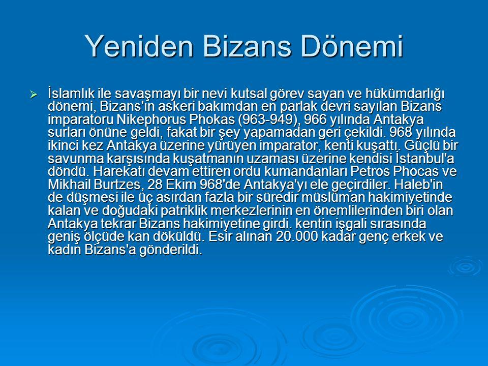 Yeniden Bizans Dönemi  İslamlık ile savaşmayı bir nevi kutsal görev sayan ve hükümdarlığı dönemi, Bizans ın askeri bakımdan en parlak devri sayılan Bizans imparatoru Nikephorus Phokas (963-949), 966 yılında Antakya surları önüne geldi, fakat bir şey yapamadan geri çekildi.