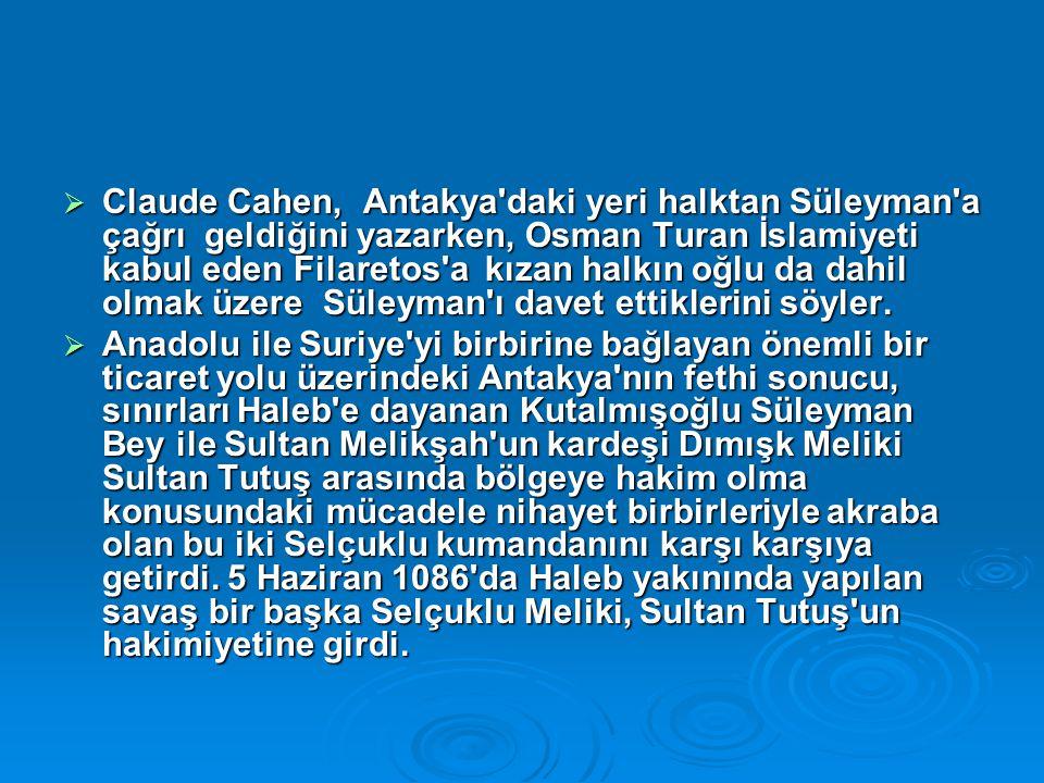  Claude Cahen, Antakya daki yeri halktan Süleyman a çağrı geldiğini yazarken, Osman Turan İslamiyeti kabul eden Filaretos a kızan halkın oğlu da dahil olmak üzere Süleyman ı davet ettiklerini söyler.