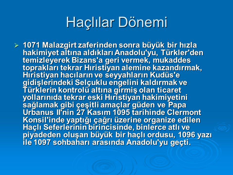 Haçlılar Dönemi  1071 Malazgirt zaferinden sonra büyük bir hızla hakimiyet altına aldıkları Anadolu'yu, Türkler'den temizleyerek Bizans'a geri vermek