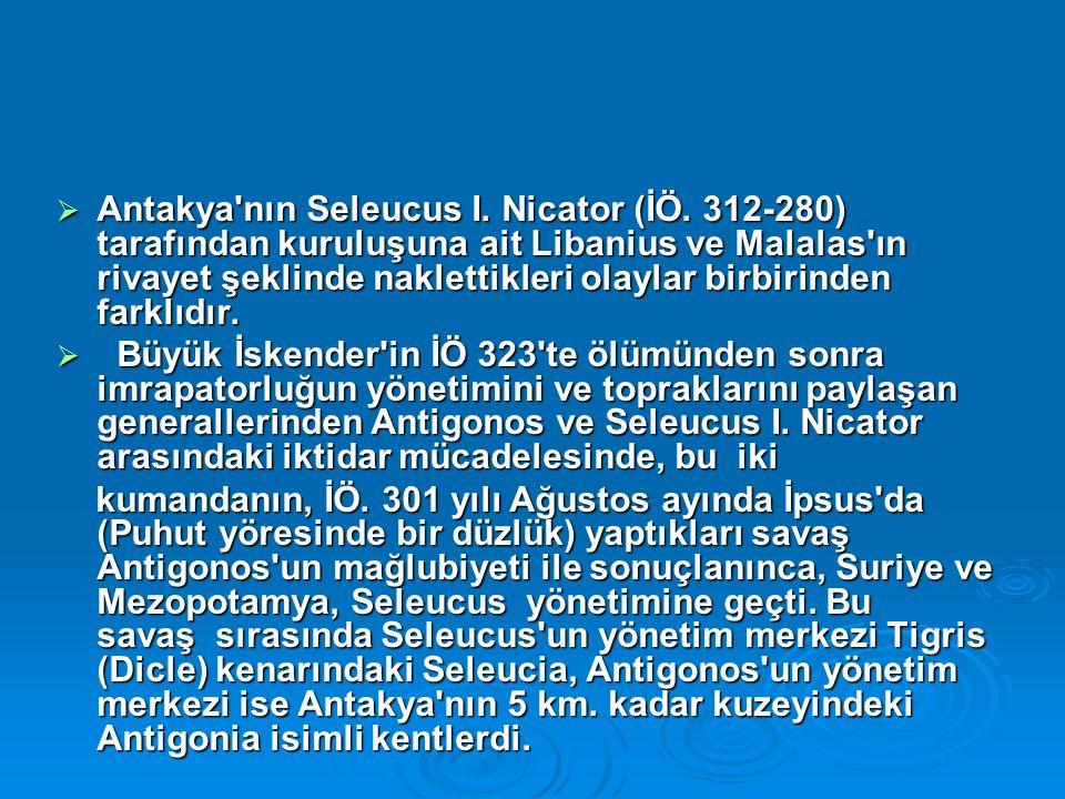  Antakya'nın Seleucus I. Nicator (İÖ. 312-280) tarafından kuruluşuna ait Libanius ve Malalas'ın rivayet şeklinde naklettikleri olaylar birbirinden fa