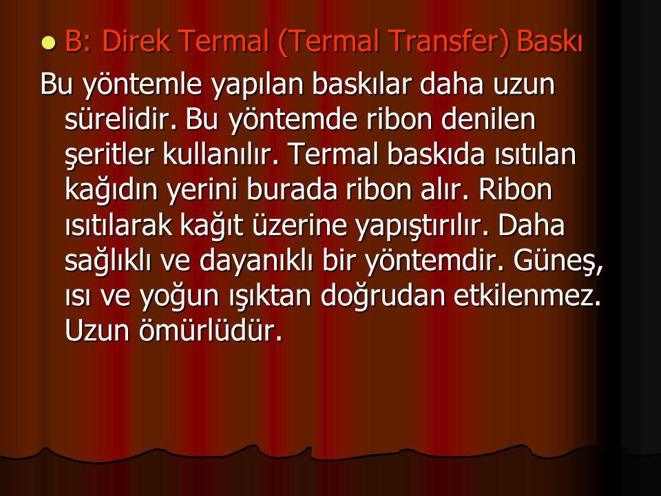  B: Direk Termal (Termal Transfer) Baskı Bu yöntemle yapılan baskılar daha uzun sürelidir. Bu yöntemde ribon denilen şeritler kullanılır. Termal bask