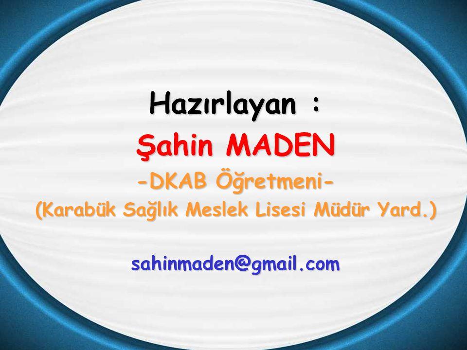 Hazırlayan : Şahin MADEN -DKAB Öğretmeni- (Karabük Sağlık Meslek Lisesi Müdür Yard.) sahinmaden@gmail.com