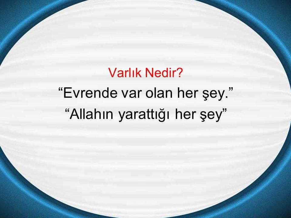 """Varlık Nedir? """"Evrende var olan her şey."""" """"Allahın yarattığı her şey"""""""