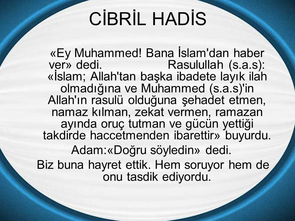 CİBRİL HADİS «Ey Muhammed! Bana İslam'dan haber ver» dedi. Rasulullah (s.a.s): «İslam; Allah'tan başka ibadete layık ilah olmadığına ve Muhammed (s.a.
