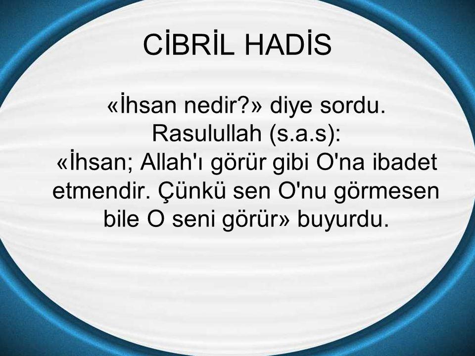CİBRİL HADİS «İhsan nedir?» diye sordu. Rasulullah (s.a.s): «İhsan; Allah'ı görür gibi O'na ibadet etmendir. Çünkü sen O'nu görmesen bile O seni görür