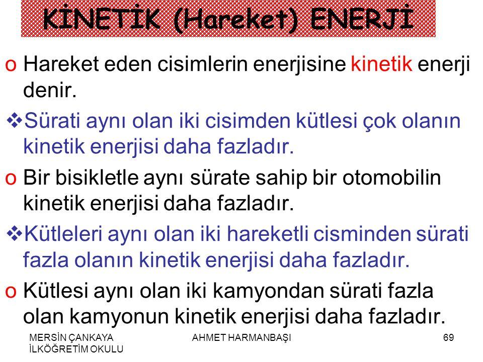 MERSİN ÇANKAYA İLKÖĞRETİM OKULU AHMET HARMANBAŞI69 KİNETİK (Hareket) ENERJİ oHoHareket eden cisimlerin enerjisine kinetik enerji denir.