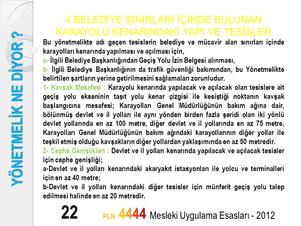 YÖNETMELİK NE DİYOR ? 22 PLN 4444 Mesleki Uygulama Esasları - 2012 4.BELEDİYE SINIRLARI İÇİNDE BULUNAN KARAYOLU KENARINDAKİ YAPI VE TESİSLER Bu yönetm