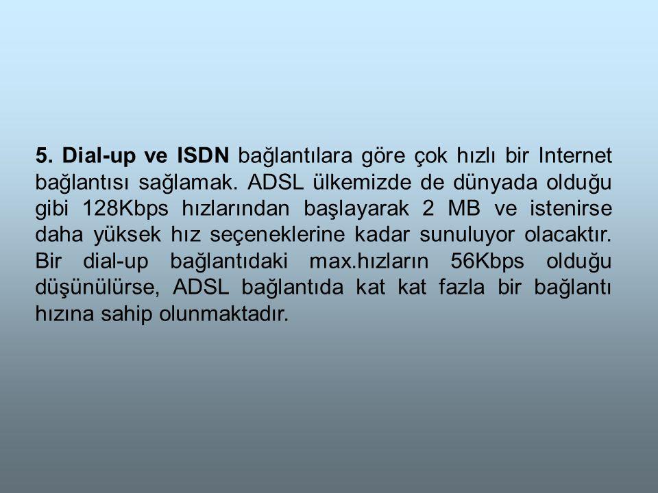 5.Dial-up ve ISDN bağlantılara göre çok hızlı bir Internet bağlantısı sağlamak.