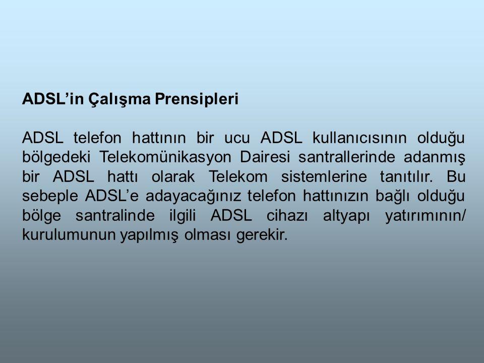ADSL'in Çalışma Prensipleri ADSL telefon hattının bir ucu ADSL kullanıcısının olduğu bölgedeki Telekomünikasyon Dairesi santrallerinde adanmış bir ADSL hattı olarak Telekom sistemlerine tanıtılır.