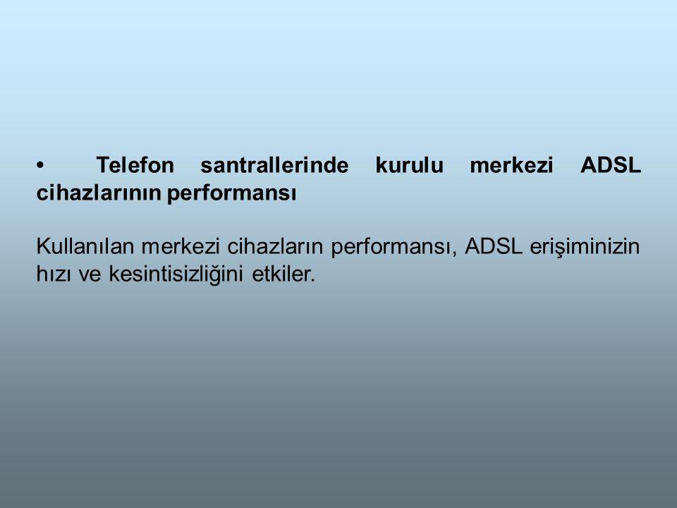 • Telefon santrallerinde kurulu merkezi ADSL cihazlarının performansı Kullanılan merkezi cihazların performansı, ADSL erişiminizin hızı ve kesintisizliğini etkiler.