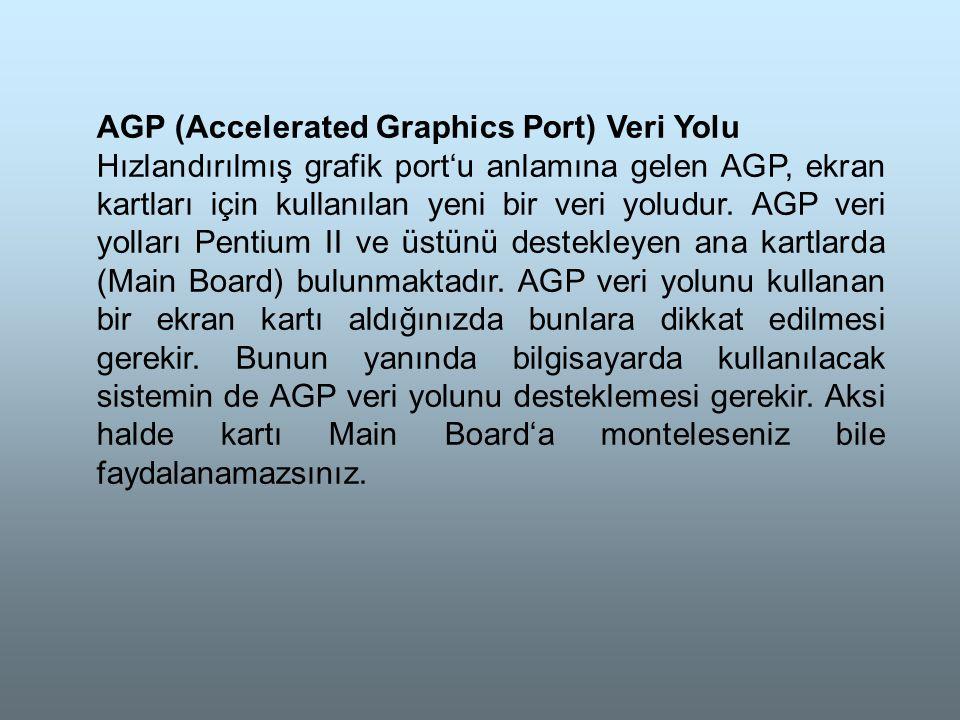 AGP (Accelerated Graphics Port) Veri Yolu Hızlandırılmış grafik port'u anlamına gelen AGP, ekran kartları için kullanılan yeni bir veri yoludur.