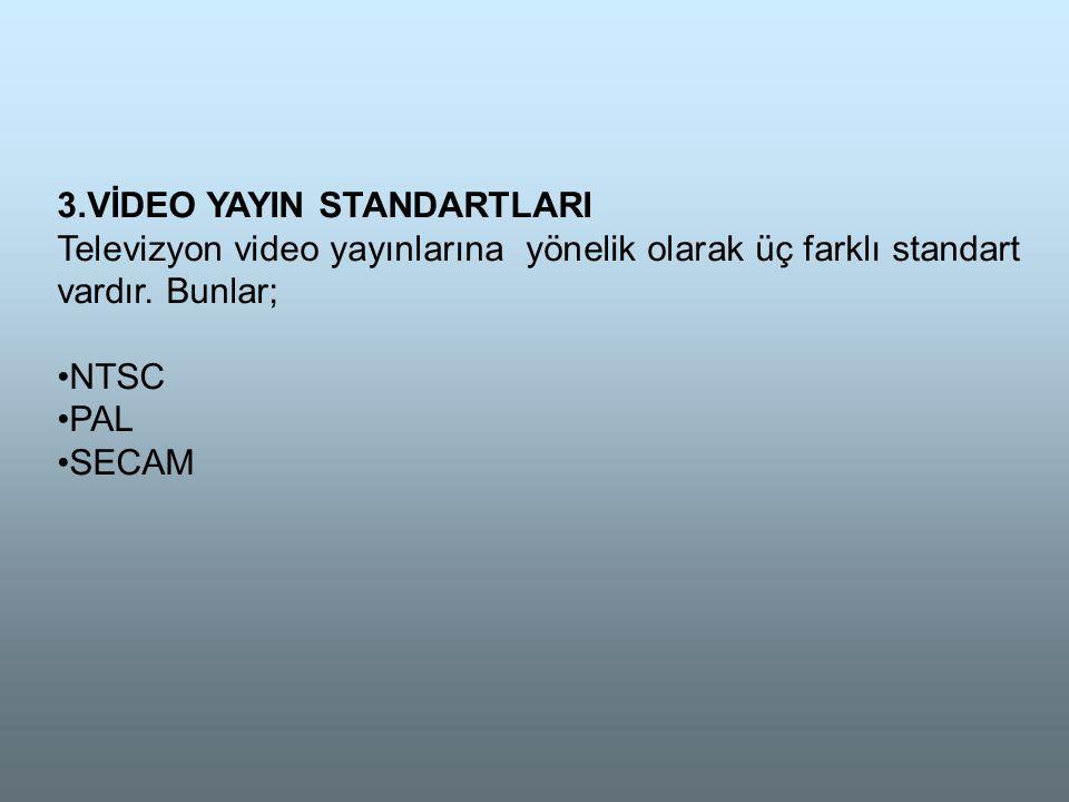 3.VİDEO YAYIN STANDARTLARI Televizyon video yayınlarına yönelik olarak üç farklı standart vardır.