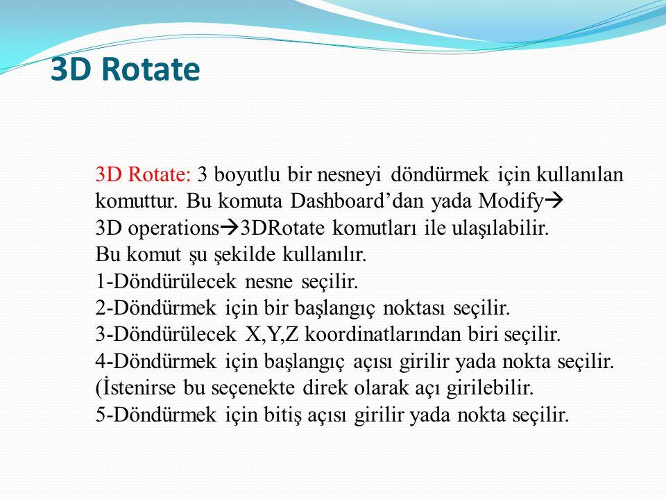 3D Rotate 3D Rotate: 3 boyutlu bir nesneyi döndürmek için kullanılan komuttur. Bu komuta Dashboard'dan yada Modify  3D operations  3DRotate komutlar