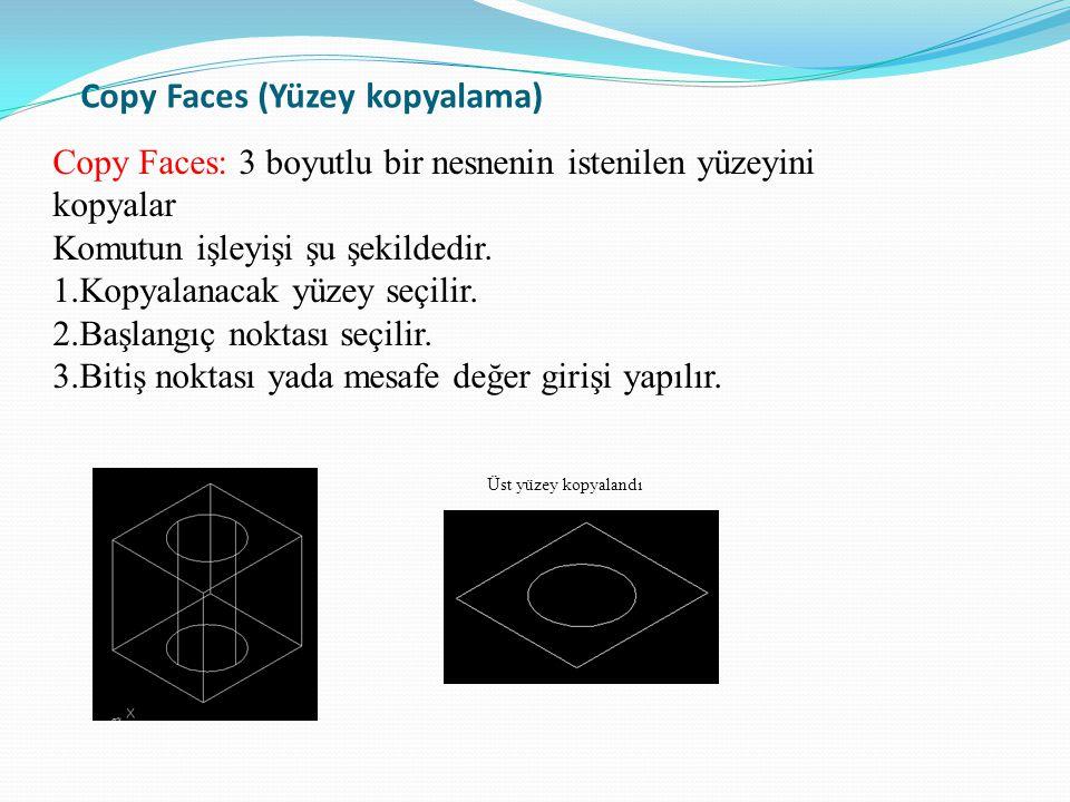 Copy Faces (Yüzey kopyalama) Copy Faces: 3 boyutlu bir nesnenin istenilen yüzeyini kopyalar Komutun işleyişi şu şekildedir. 1.Kopyalanacak yüzey seçil