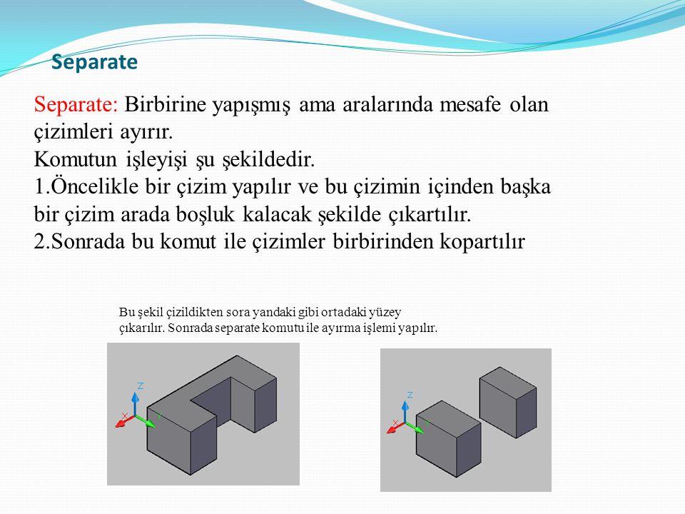 Separate Separate: Birbirine yapışmış ama aralarında mesafe olan çizimleri ayırır. Komutun işleyişi şu şekildedir. 1.Öncelikle bir çizim yapılır ve bu