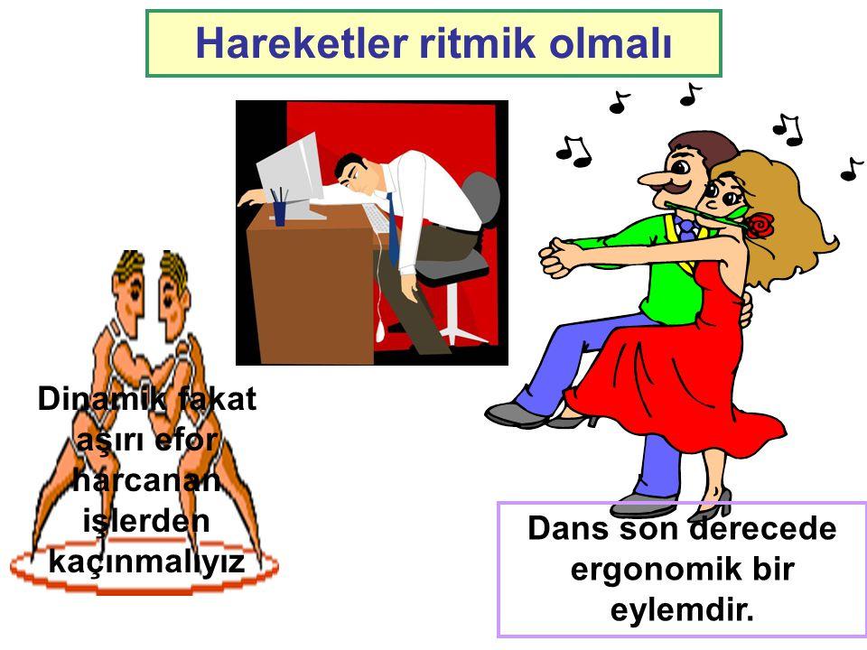 Hareketler ritmik olmalı Dans son derecede ergonomik bir eylemdir. Dinamik fakat aşırı efor harcanan işlerden kaçınmalıyız