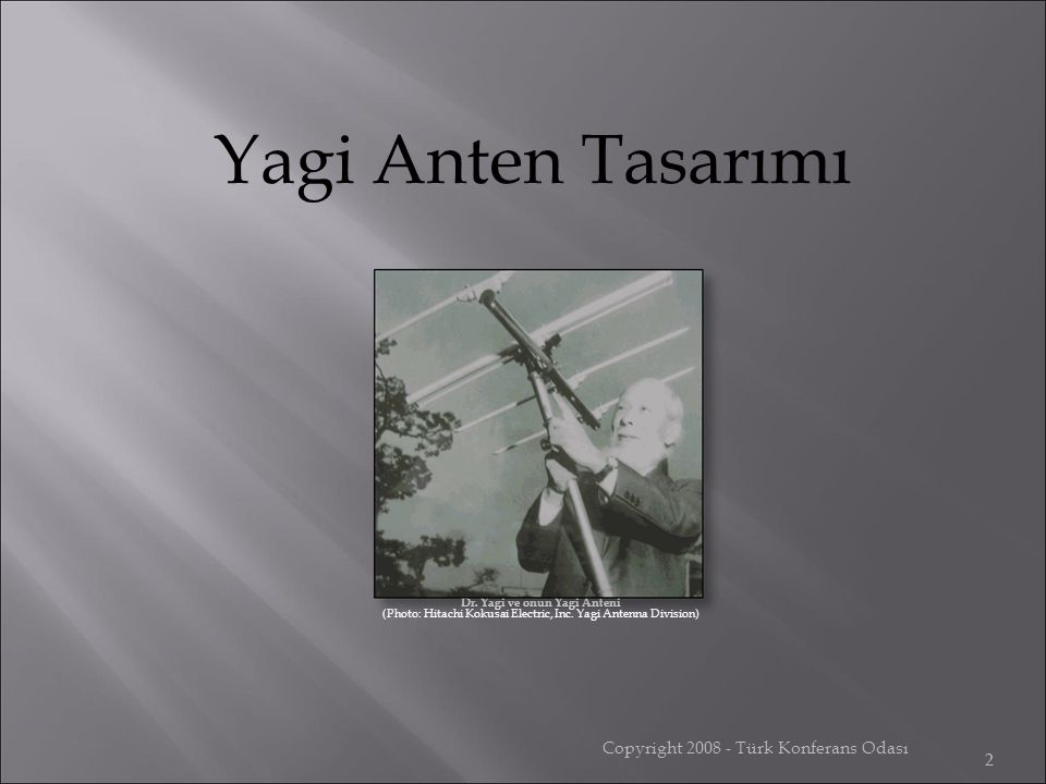 Copyright 2008 - Türk Konferans Odası 2 Dr. Yagi ve onun Yagi Anteni (Photo: Hitachi Kokusai Electric, Inc. Yagi Antenna Division) Yagi Anten Tasarımı