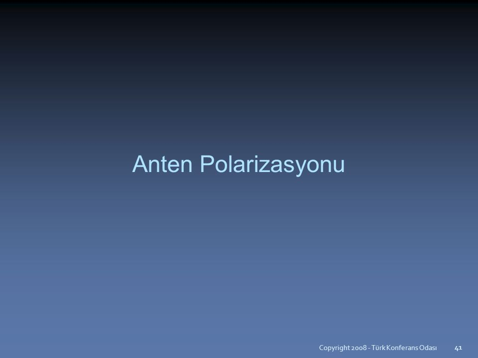 Copyright 2008 - Türk Konferans Odası 41 Anten Polarizasyonu 41