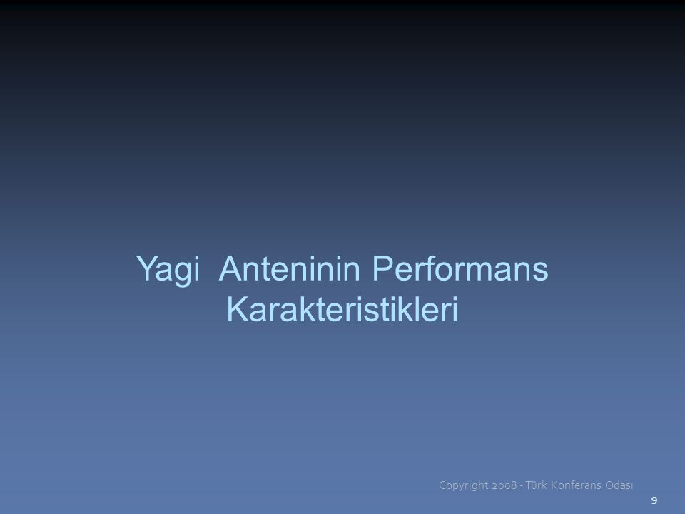 9 Yagi Anteninin Performans Karakteristikleri Copyright 2008 - Türk Konferans Odası 9