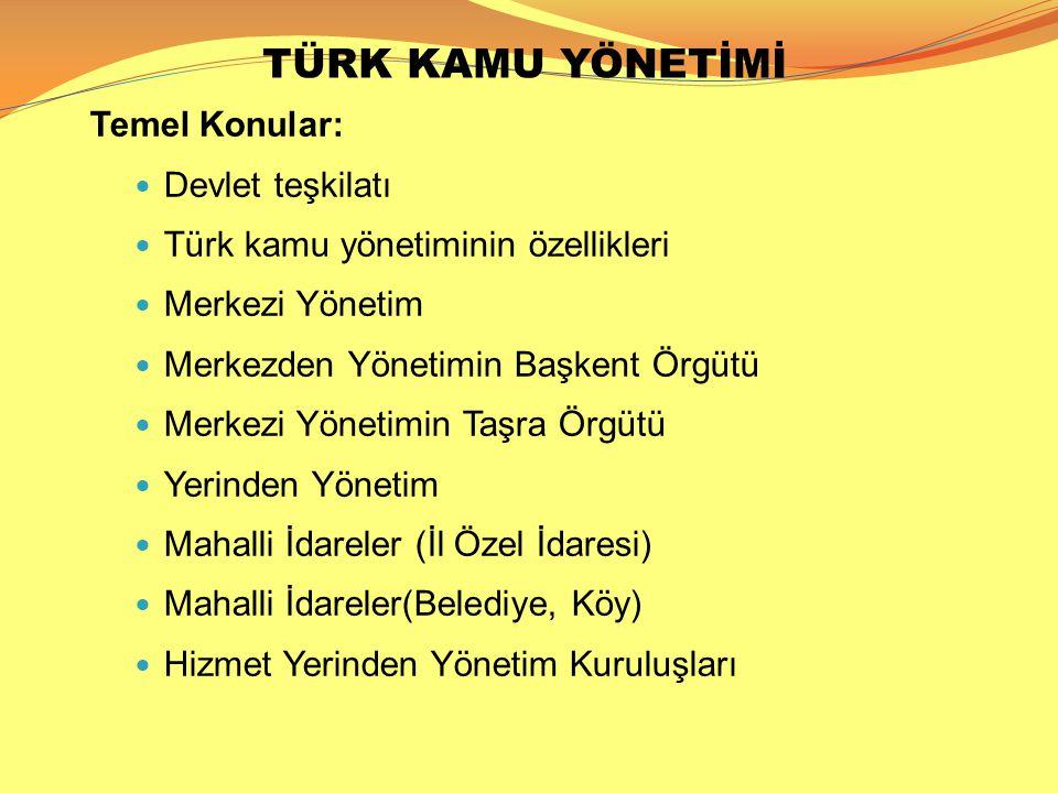 TÜRK KAMU YÖNETİMİ Temel Konular:  Devlet teşkilatı  Türk kamu yönetiminin özellikleri  Merkezi Yönetim  Merkezden Yönetimin Başkent Örgütü  Merk