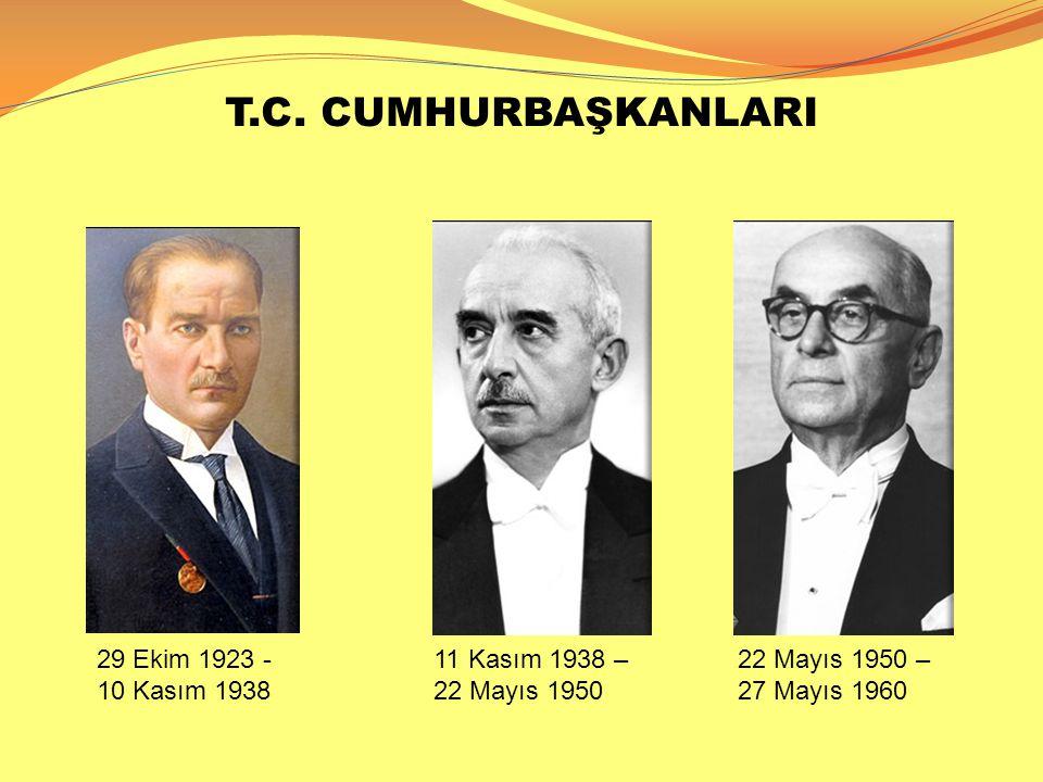 T.C. CUMHURBAŞKANLARI 29 Ekim 1923 - 10 Kasım 1938 11 Kasım 1938 – 22 Mayıs 1950 22 Mayıs 1950 – 27 Mayıs 1960