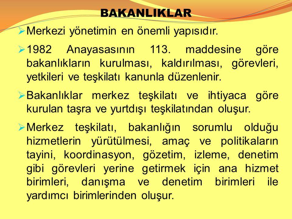 BAKANLIKLAR  Merkezi yönetimin en önemli yapısıdır.  1982 Anayasasının 113. maddesine göre bakanlıkların kurulması, kaldırılması, görevleri, yetkile