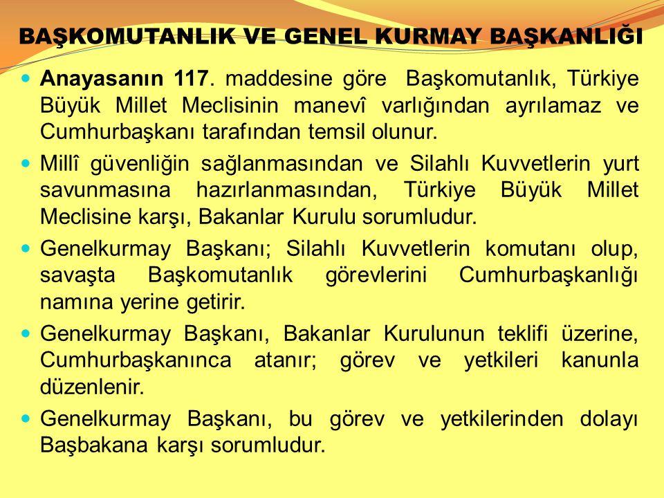 BAŞKOMUTANLIK VE GENEL KURMAY BAŞKANLIĞI  Anayasanın 117. maddesine göre Başkomutanlık, Türkiye Büyük Millet Meclisinin manevî varlığından ayrılamaz