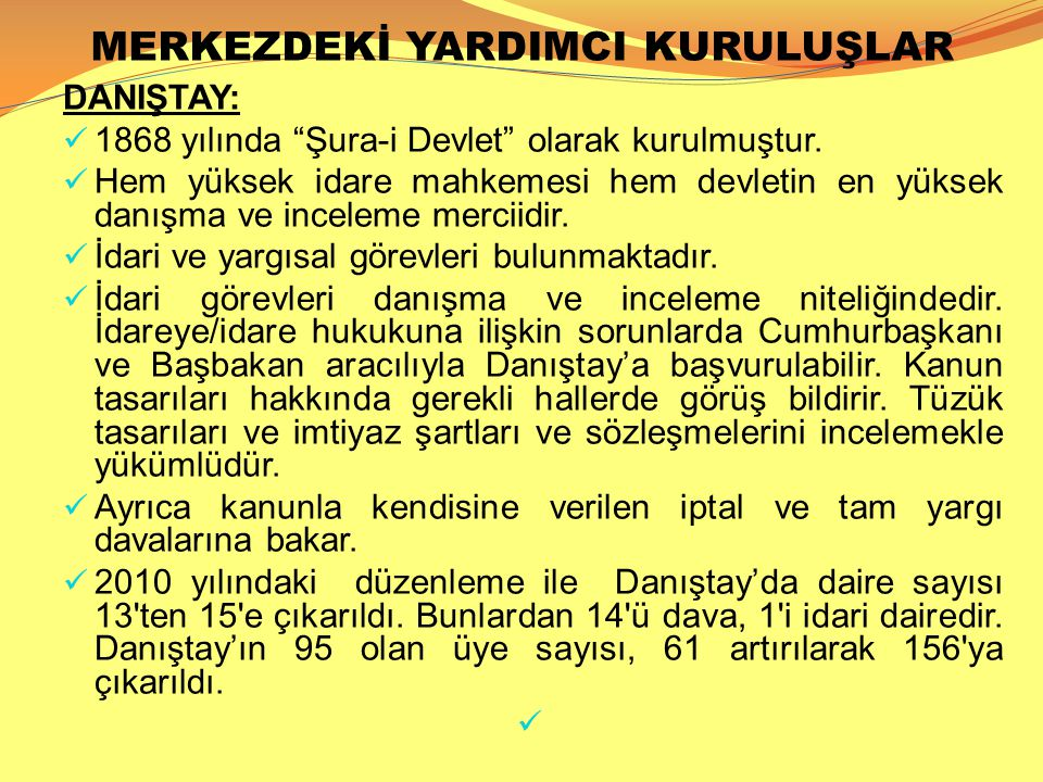 """MERKEZDEKİ YARDIMCI KURULUŞLAR DANIŞTAY:  1868 yılında """"Şura-i Devlet"""" olarak kurulmuştur.  Hem yüksek idare mahkemesi hem devletin en yüksek danışm"""